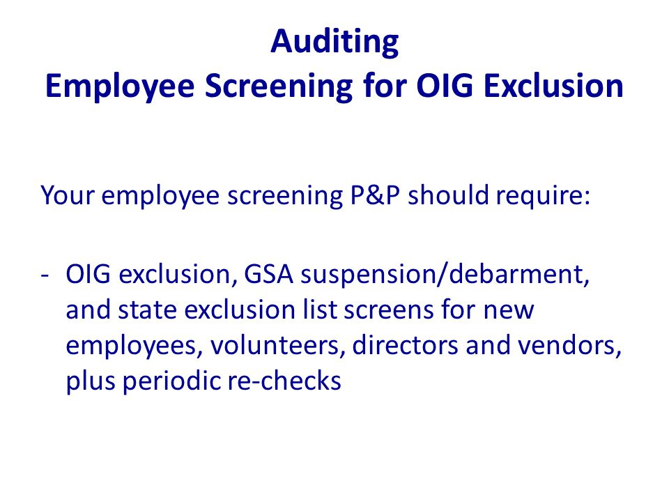Auditing Employee Screening for OIG Exclusion Your employee screening P&P should require: -OIG exclusion, GSA suspension/debarment, and state exclusio
