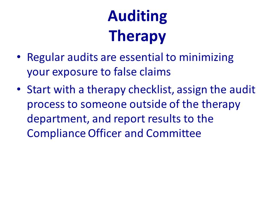 Auditing Therapy Regular audits are essential to minimizing your exposure to false claims Start with a therapy checklist, assign the audit process to
