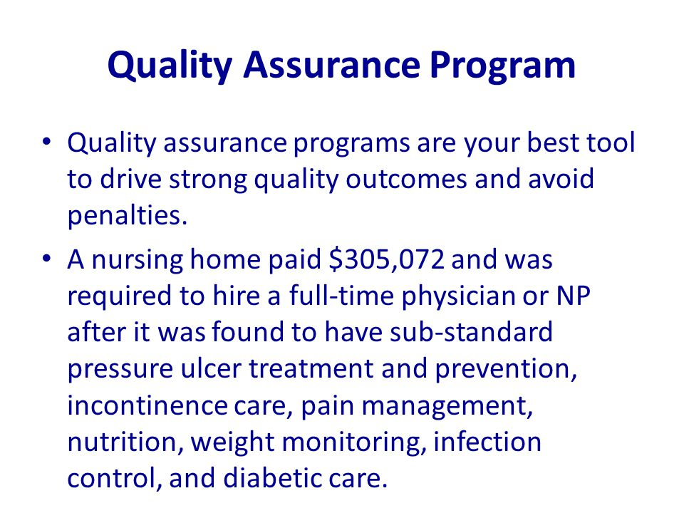 Quality Assurance Program Quality assurance programs are your best tool to drive strong quality outcomes and avoid penalties. A nursing home paid $305