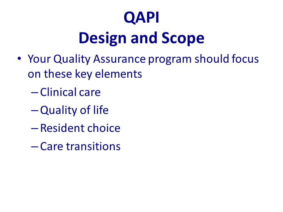 QAPI Design and Scope Your Quality Assurance program should focus on these key elements – Clinical care – Quality of life – Resident choice – Care tra