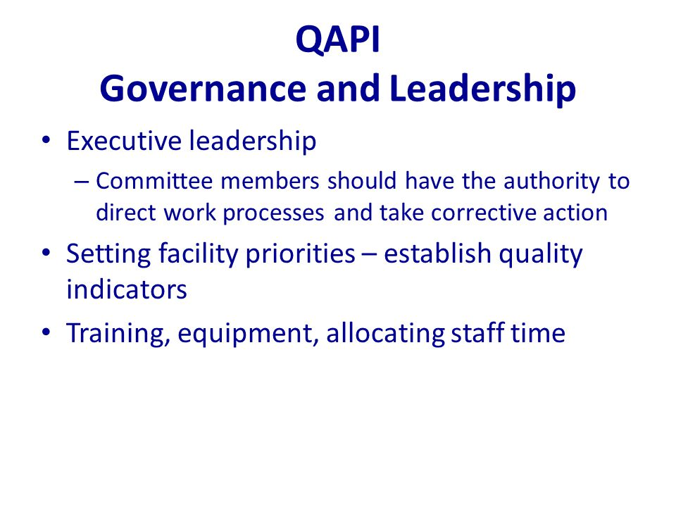 QAPI Governance and Leadership Executive leadership – Committee members should have the authority to direct work processes and take corrective action