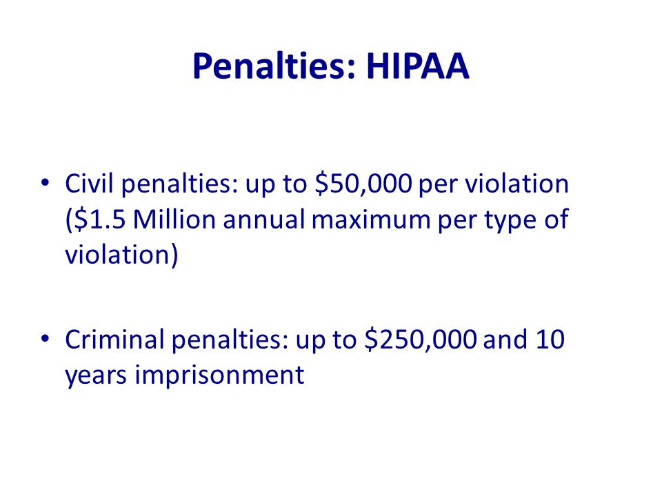 Penalties: HIPAA Civil penalties: up to $50,000 per violation ($1.5 Million annual maximum per type of violation) Criminal penalties: up to $250,000 a