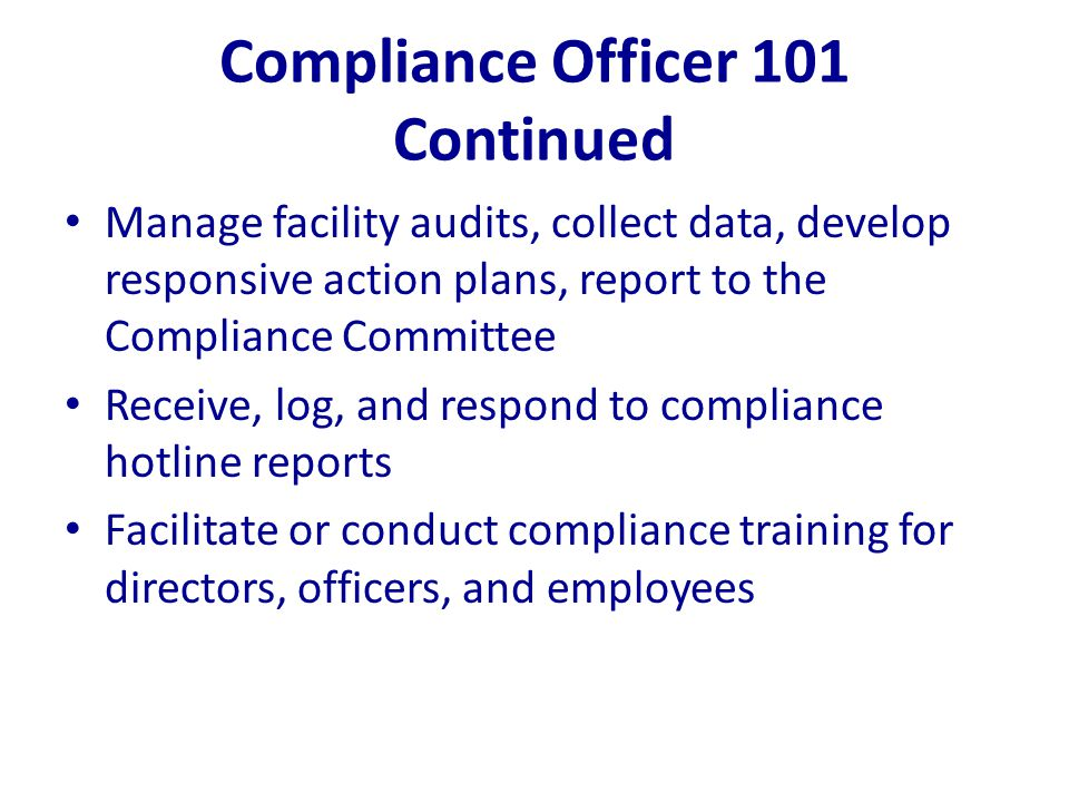Compliance Officer 101 Continued Manage facility audits, collect data, develop responsive action plans, report to the Compliance Committee Receive, lo