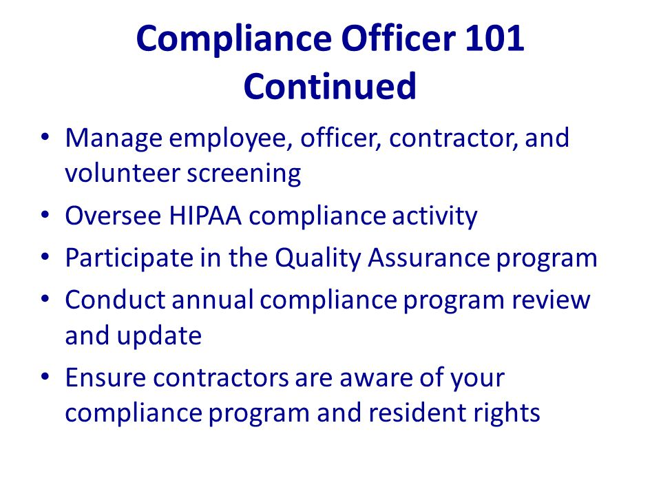 Compliance Officer 101 Continued Manage employee, officer, contractor, and volunteer screening Oversee HIPAA compliance activity Participate in the Qu