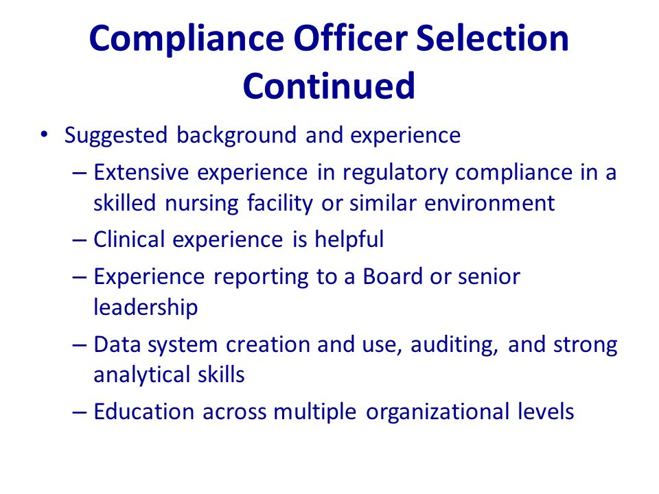Compliance Officer Selection Continued Suggested background and experience – Extensive experience in regulatory compliance in a skilled nursing facili