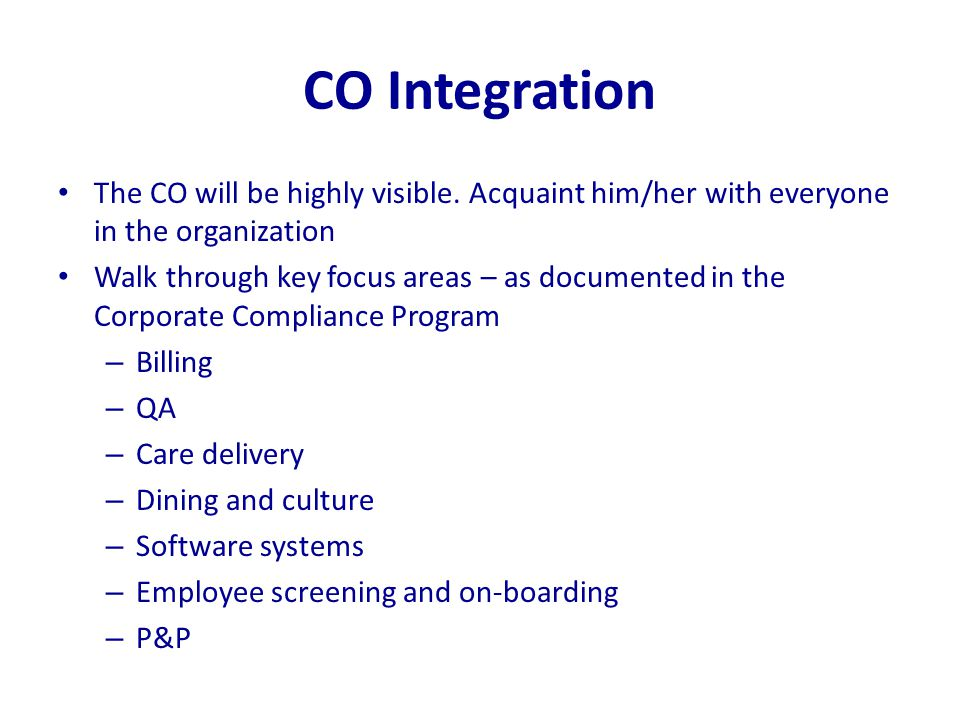 CO Integration The CO will be highly visible. Acquaint him/her with everyone in the organization Walk through key focus areas – as documented in the C