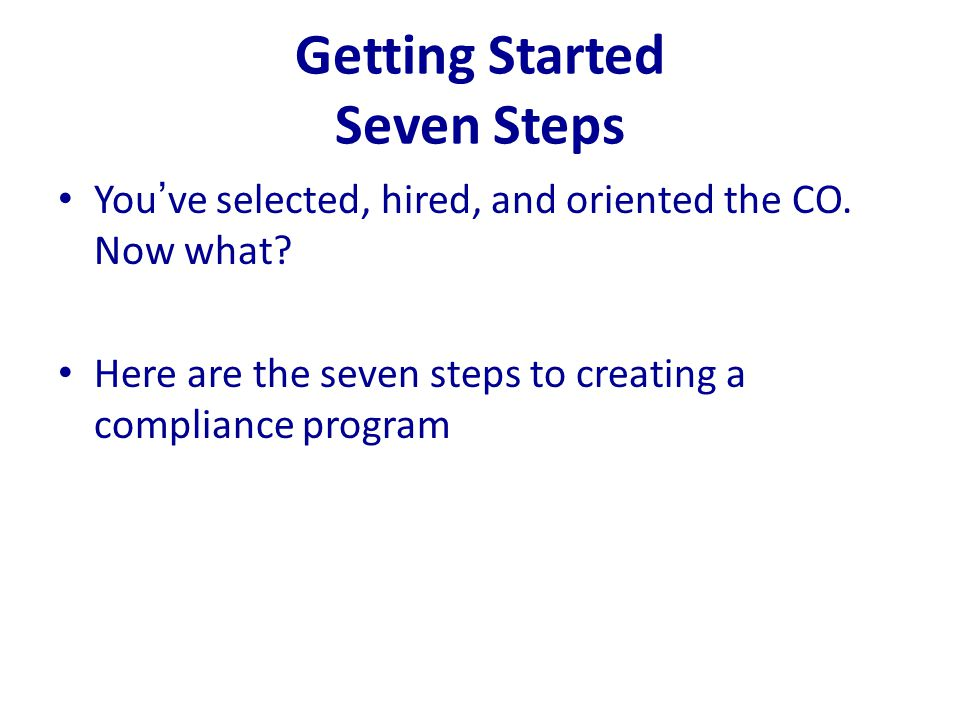 Getting Started Seven Steps You've selected, hired, and oriented the CO. Now what? Here are the seven steps to creating a compliance program
