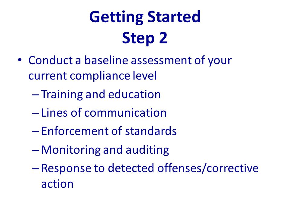 Getting Started Step 2 Conduct a baseline assessment of your current compliance level – Training and education – Lines of communication – Enforcement
