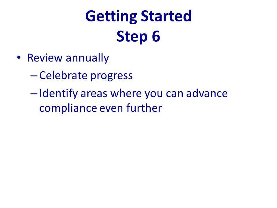 Getting Started Step 6 Review annually – Celebrate progress – Identify areas where you can advance compliance even further