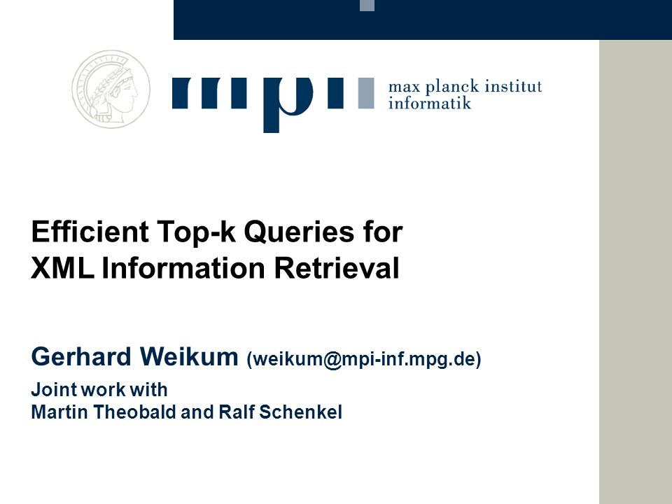 Gerhard Weikum (weikum@mpi-inf.mpg.de) Joint work with Martin Theobald and Ralf Schenkel Efficient Top-k Queries for XML Information Retrieval