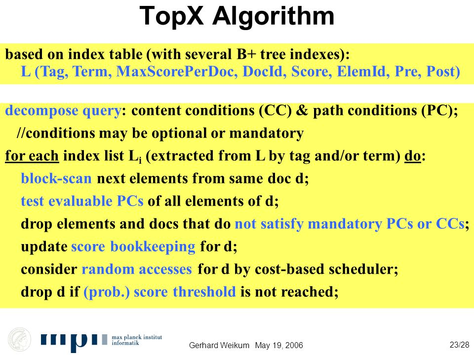 Gerhard Weikum May 19, 2006 23/28 TopX Algorithm based on index table (with several B+ tree indexes): L (Tag, Term, MaxScorePerDoc, DocId, Score, ElemId, Pre, Post) decompose query: content conditions (CC) & path conditions (PC); //conditions may be optional or mandatory for each index list L i (extracted from L by tag and/or term) do: block-scan next elements from same doc d; test evaluable PCs of all elements of d; drop elements and docs that do not satisfy mandatory PCs or CCs; update score bookkeeping for d; consider random accesses for d by cost-based scheduler; drop d if (prob.) score threshold is not reached;