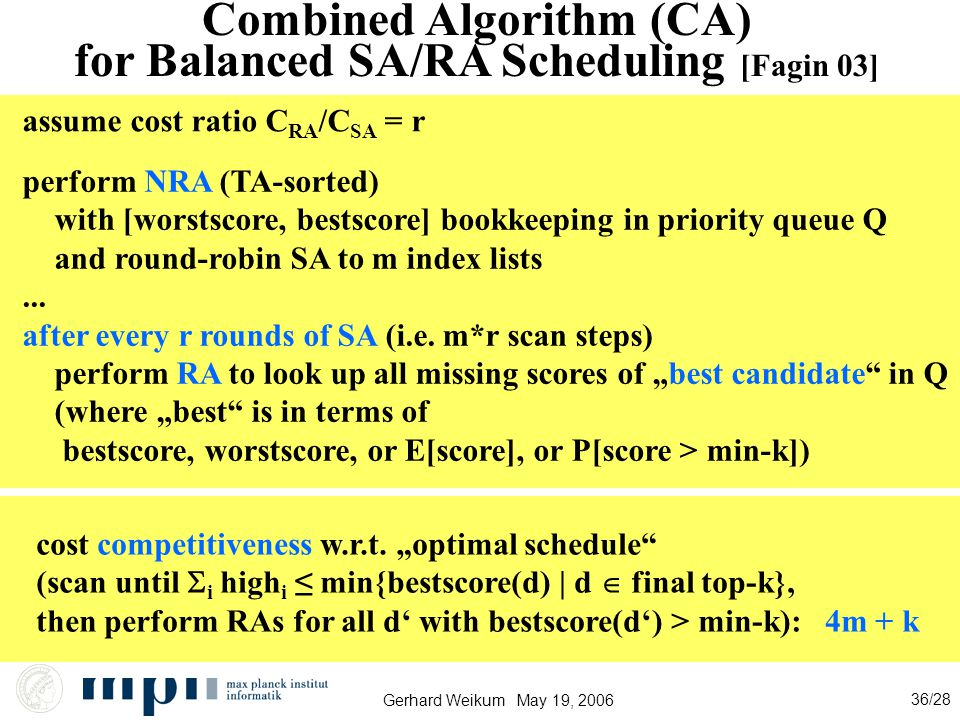 Gerhard Weikum May 19, 2006 36/28 Combined Algorithm (CA) for Balanced SA/RA Scheduling [Fagin 03] perform NRA (TA-sorted) with [worstscore, bestscore] bookkeeping in priority queue Q and round-robin SA to m index lists...