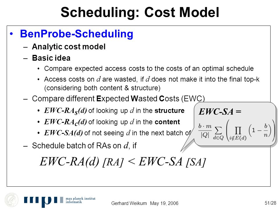 Gerhard Weikum May 19, 2006 51/28 BenProbe-Scheduling –Analytic cost model –Basic idea Compare expected access costs to the costs of an optimal schedule Access costs on d are wasted, if d does not make it into the final top-k (considering both content & structure) –Compare different Expected Wasted Costs (EWC) EWC-RA s (d) of looking up d in the structure EWC-RA c (d) of looking up d in the content EWC-SA(d) of not seeing d in the next batch of b sorted accesses –Schedule batch of RAs on d, if EWC-RA(d) [RA] < EWC-SA [SA] Scheduling: Cost Model EWC-SA =
