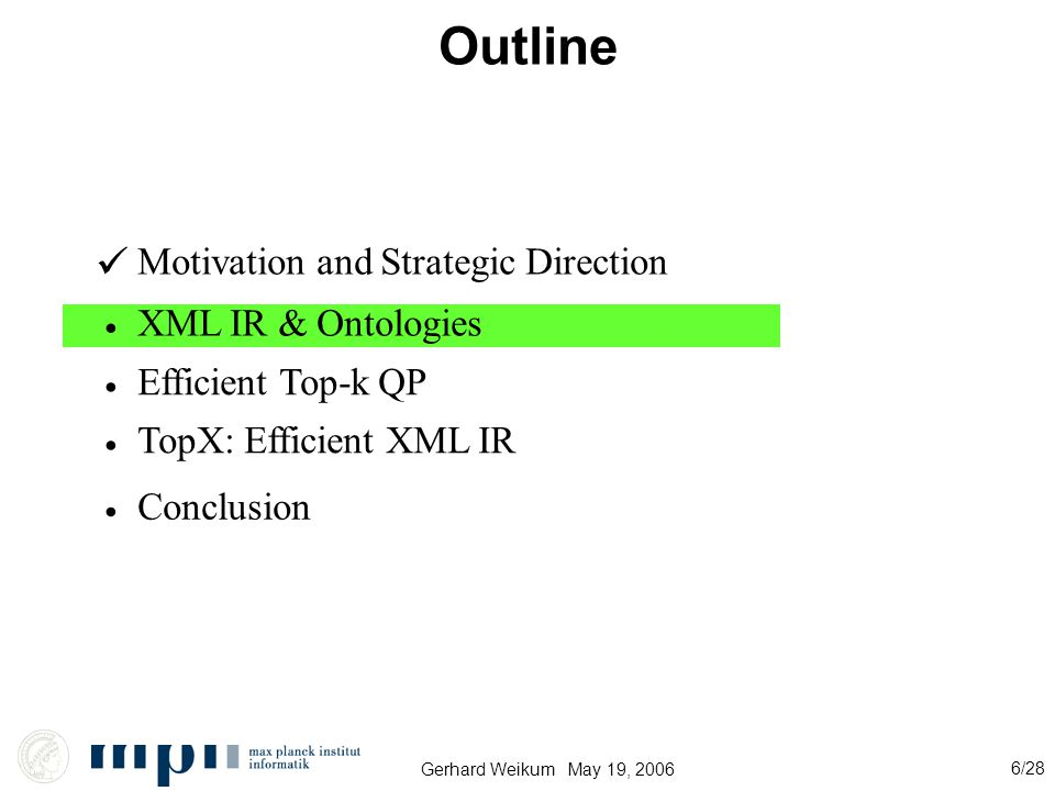 Gerhard Weikum May 19, 2006 6/28 Outline Motivation and Strategic Direction XML IR & Ontologies Efficient Top-k QP Conclusion TopX: Efficient XML IR