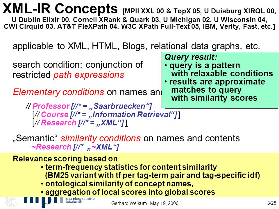 "Gerhard Weikum May 19, 2006 8/28 XML-IR Concepts [MPII XXL 00 & TopX 05, U Duisburg XIRQL 00, U Dublin Elixir 00, Cornell XRank & Quark 03, U Michigan 02, U Wisconsin 04, CWI Cirquid 03, AT&T FleXPath 04, W3C XPath Full-Text 05, IBM, Verity, Fast, etc.] search condition: conjunction of restricted path expressions // Professor [//* = ""Saarbruecken ] [// Course [//* = ""Information Retrieval ] ] [// Research [//* = ""XML ] ] Elementary conditions on names and contents ""Semantic similarity conditions on names and contents Relevance scoring based on term-frequency statistics for content similarity (BM25 variant with tf per tag-term pair and tag-specific idf) ontological similarity of concept names, aggregation of local scores into global scores ~Research [//* ""~XML ] Query result: query is a path/tree/graph pattern results are isomorphic paths/subtrees/subgraphs of the data graph Query result: query is a pattern with relaxable conditions results are approximate matches to query with similarity scores applicable to XML, HTML, Blogs, relational data graphs, etc."