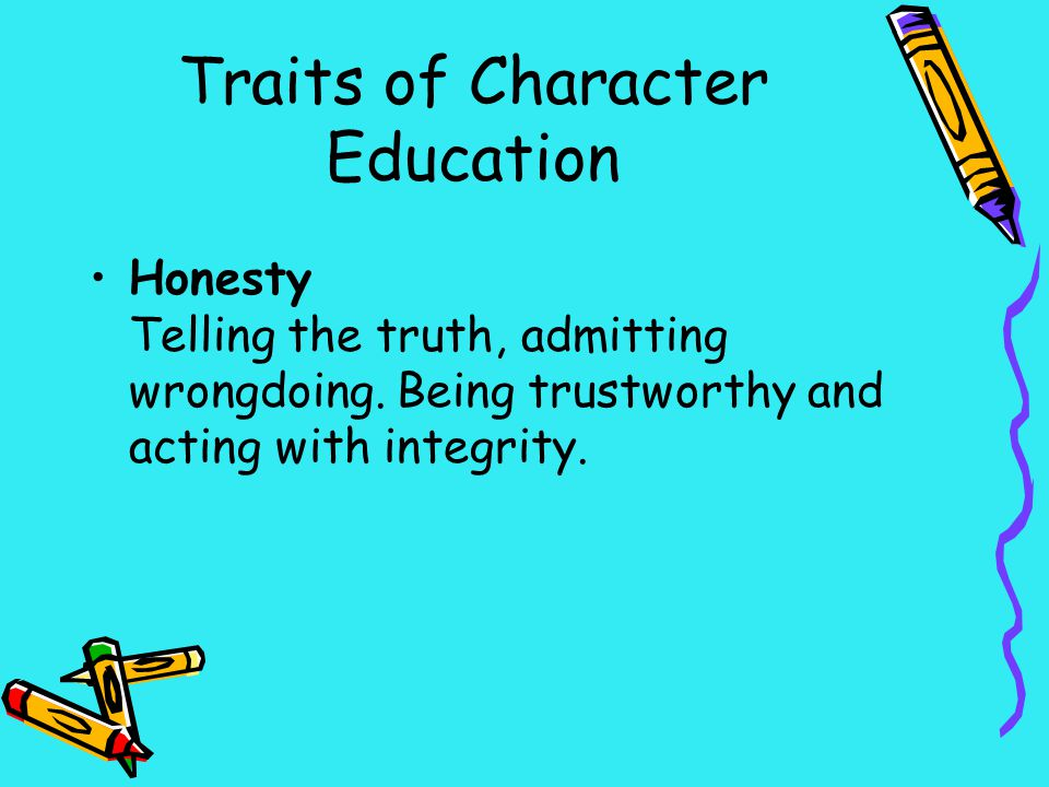Traits of Character Education Honesty Telling the truth, admitting wrongdoing. Being trustworthy and acting with integrity.