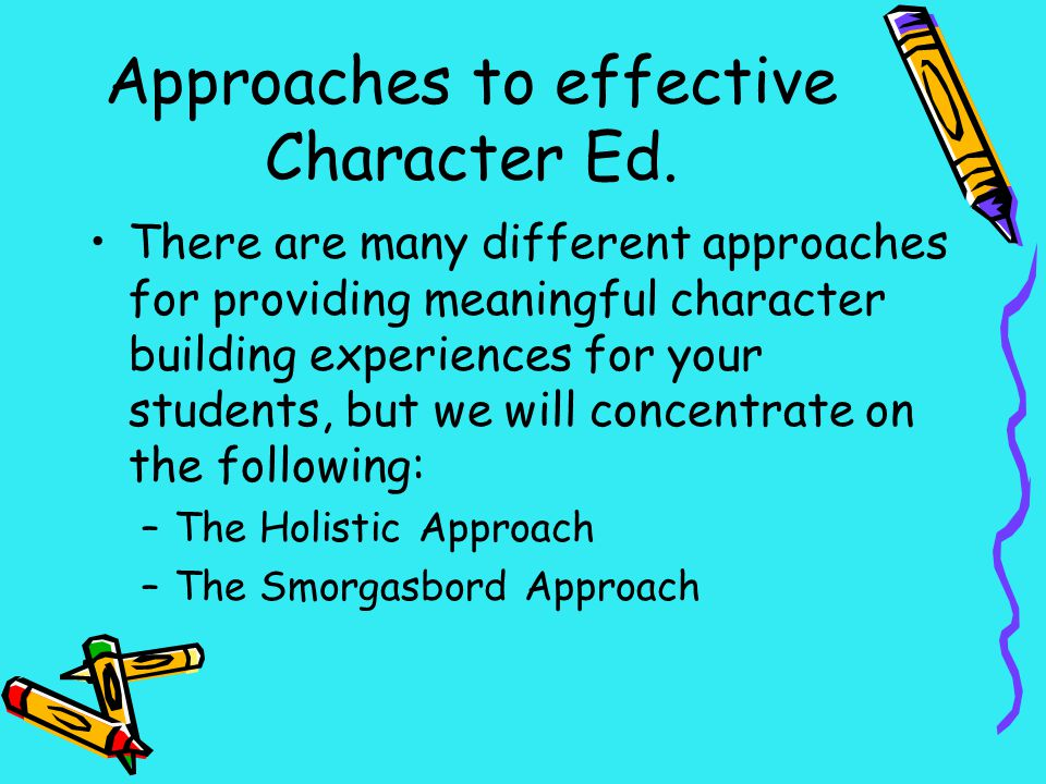 Approaches to effective Character Ed. There are many different approaches for providing meaningful character building experiences for your students, b