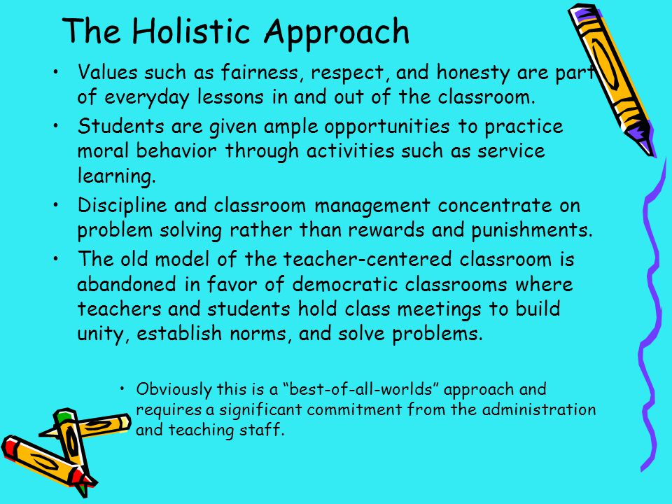 The Holistic Approach Values such as fairness, respect, and honesty are part of everyday lessons in and out of the classroom. Students are given ample