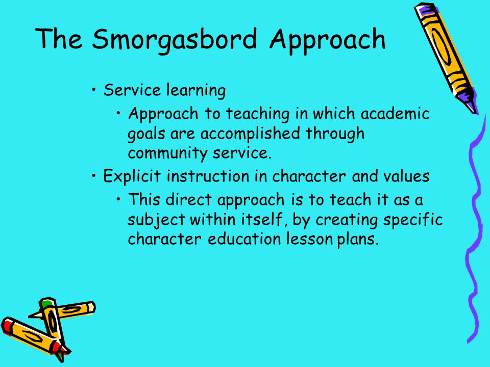 The Smorgasbord Approach Service learning Approach to teaching in which academic goals are accomplished through community service. Explicit instructio