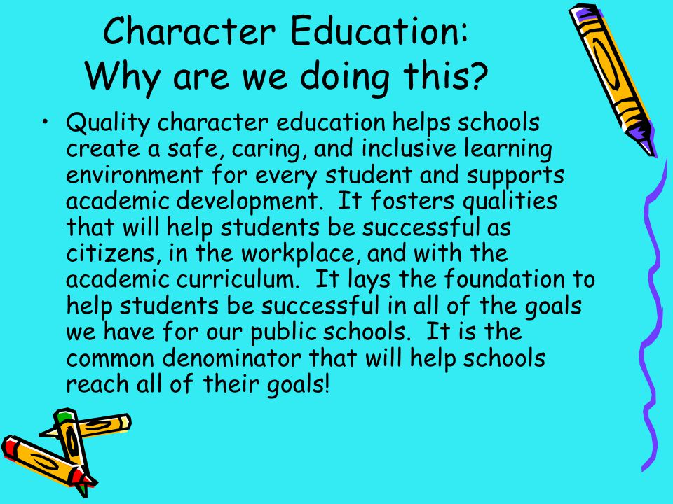 Character Education: Why are we doing this? Quality character education helps schools create a safe, caring, and inclusive learning environment for ev