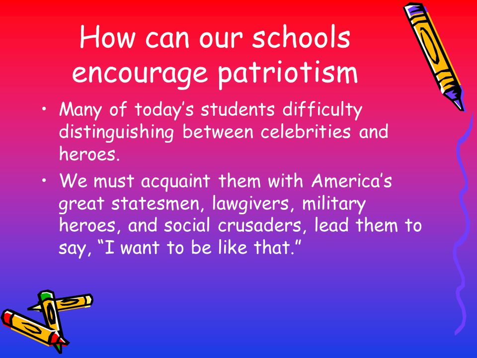 How can our schools encourage patriotism Many of today's students difficulty distinguishing between celebrities and heroes. We must acquaint them with