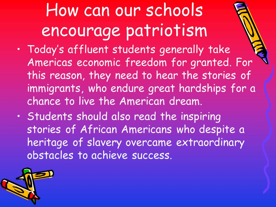How can our schools encourage patriotism Today's affluent students generally take Americas economic freedom for granted. For this reason, they need to