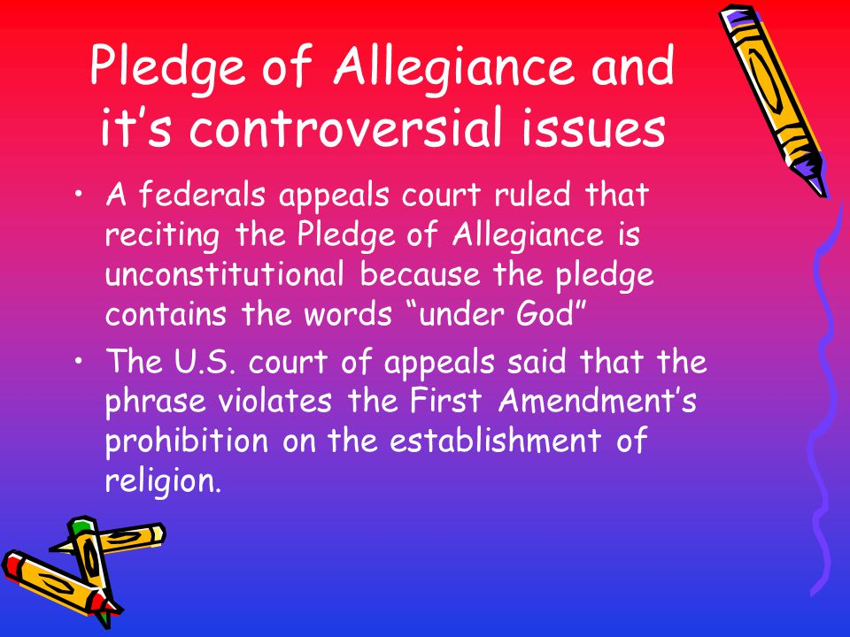 Pledge of Allegiance and it's controversial issues A federals appeals court ruled that reciting the Pledge of Allegiance is unconstitutional because t