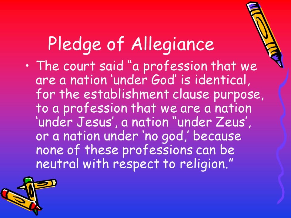 "Pledge of Allegiance The court said ""a profession that we are a nation 'under God' is identical, for the establishment clause purpose, to a profession"