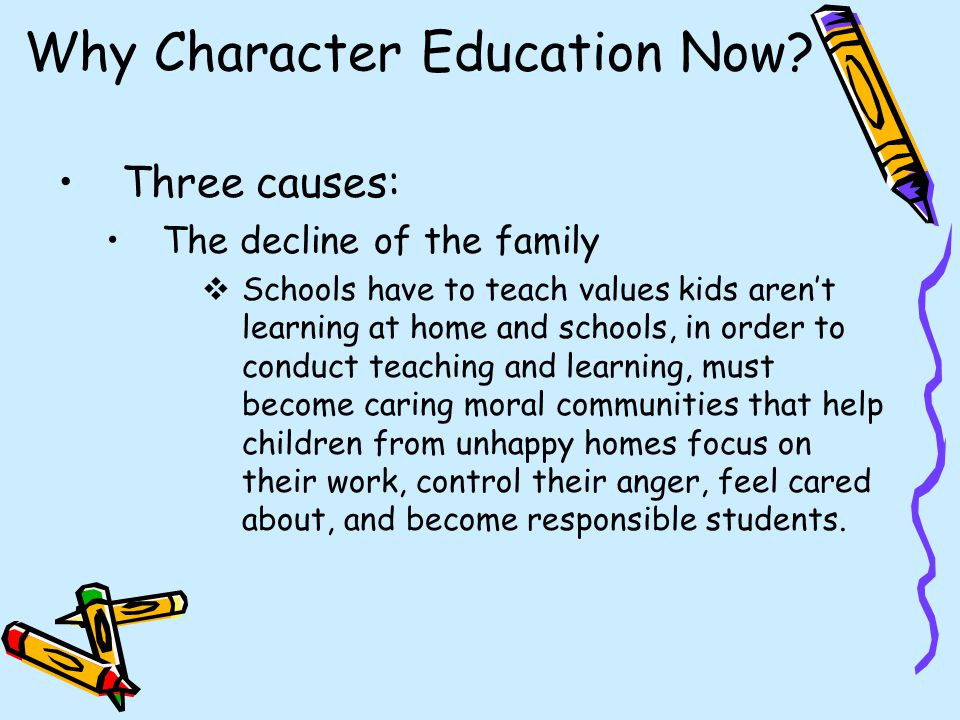 Why Character Education Now? Three causes: The decline of the family  Schools have to teach values kids aren't learning at home and schools, in order