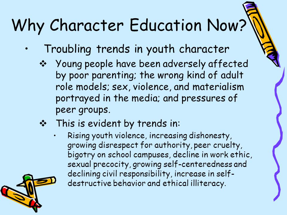 Why Character Education Now? Troubling trends in youth character  Young people have been adversely affected by poor parenting; the wrong kind of adul
