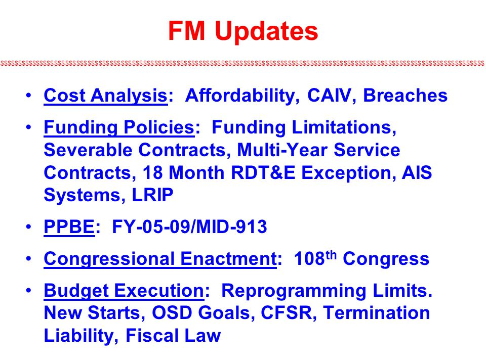 $$$$$$$$$$$$$$$$$$$$$$$$$$$$$$$$$$$$$$$$$$$$$$$$$$$$$$$$$$$$$$$$$$$$$$$$$$$$$$$$$$$$$$$$$$$$$$$$$$$$$$$$$$$$$$$$$$$$$$$$$$$$$$$$$$$$ FM Updates Cost Analysis: Affordability, CAIV, Breaches Funding Policies: Funding Limitations, Severable Contracts, Multi-Year Service Contracts, 18 Month RDT&E Exception, AIS Systems, LRIP PPBE: FY-05-09/MID-913 Congressional Enactment: 108 th Congress Budget Execution: Reprogramming Limits.