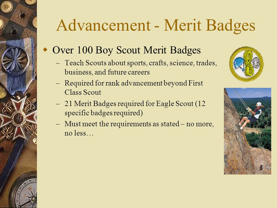 Advancement - Merit Badges  Over 100 Boy Scout Merit Badges – Teach Scouts about sports, crafts, science, trades, business, and future careers – Required for rank advancement beyond First Class Scout – 21 Merit Badges required for Eagle Scout (12 specific badges required) – Must meet the requirements as stated – no more, no less…