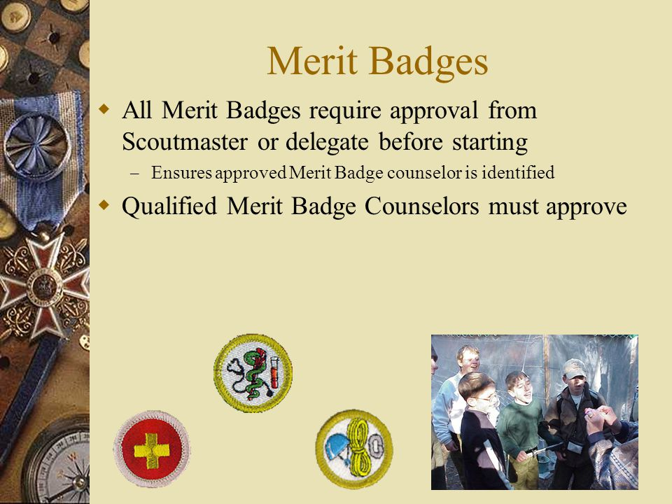 Merit Badges  All Merit Badges require approval from Scoutmaster or delegate before starting – Ensures approved Merit Badge counselor is identified  Qualified Merit Badge Counselors must approve