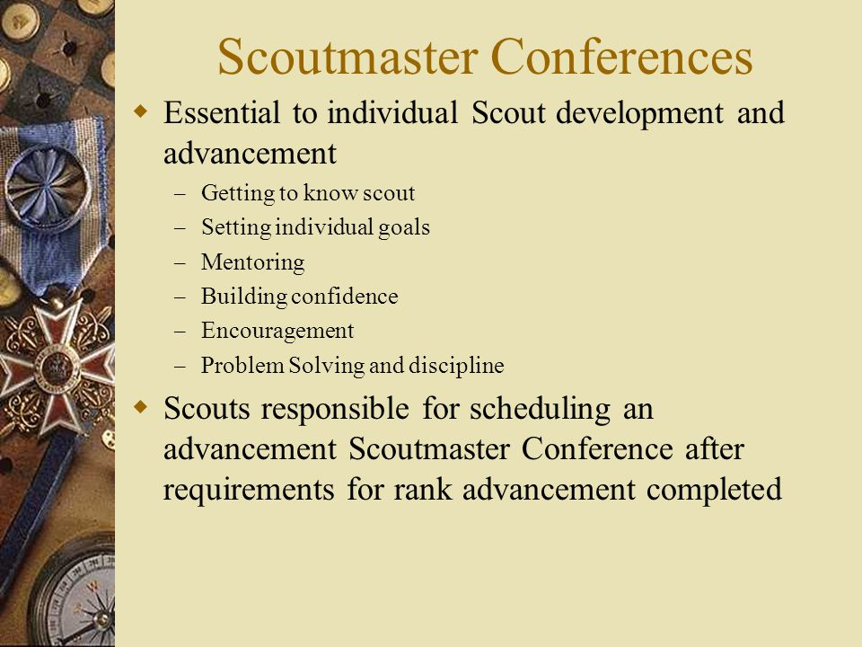 Scoutmaster Conferences  Essential to individual Scout development and advancement – Getting to know scout – Setting individual goals – Mentoring – B