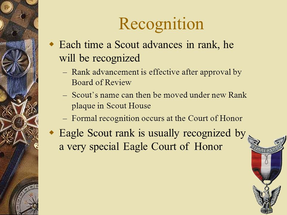 Recognition  Each time a Scout advances in rank, he will be recognized – Rank advancement is effective after approval by Board of Review – Scout's na