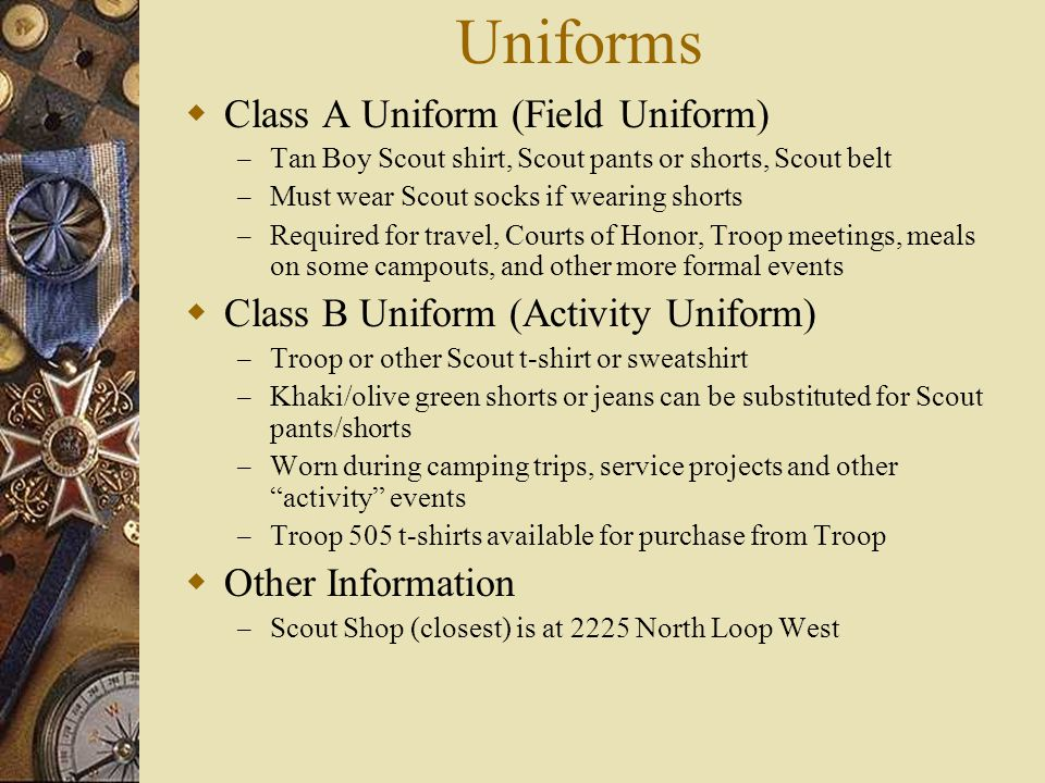 Uniforms  Class A Uniform (Field Uniform) – Tan Boy Scout shirt, Scout pants or shorts, Scout belt – Must wear Scout socks if wearing shorts – Requir