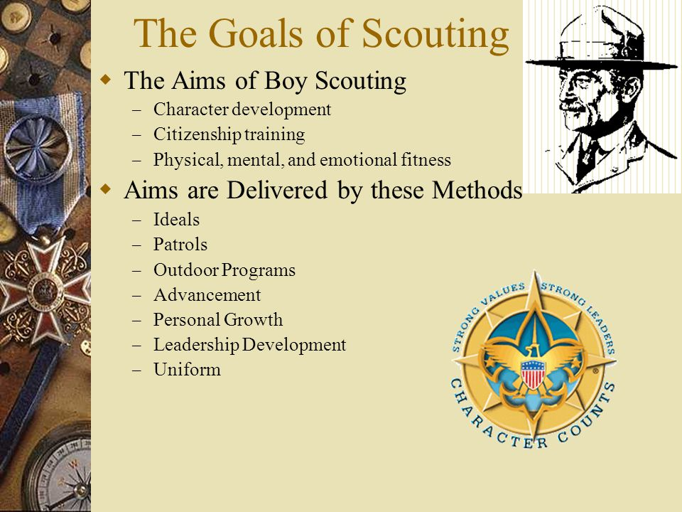 The Goals of Scouting  The Aims of Boy Scouting – Character development – Citizenship training – Physical, mental, and emotional fitness  Aims are D
