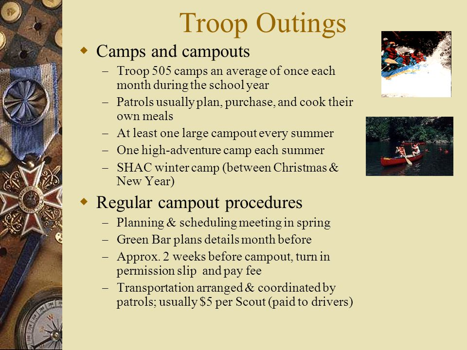 Troop Outings  Camps and campouts – Troop 505 camps an average of once each month during the school year – Patrols usually plan, purchase, and cook their own meals – At least one large campout every summer – One high-adventure camp each summer – SHAC winter camp (between Christmas & New Year)  Regular campout procedures – Planning & scheduling meeting in spring – Green Bar plans details month before – Approx.