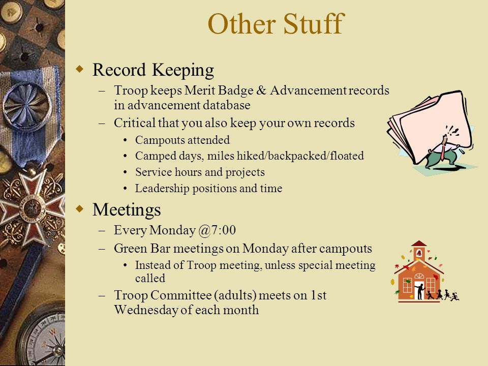 Other Stuff  Record Keeping – Troop keeps Merit Badge & Advancement records in advancement database – Critical that you also keep your own records Campouts attended Camped days, miles hiked/backpacked/floated Service hours and projects Leadership positions and time  Meetings – Every Monday @7:00 – Green Bar meetings on Monday after campouts Instead of Troop meeting, unless special meeting called – Troop Committee (adults) meets on 1st Wednesday of each month