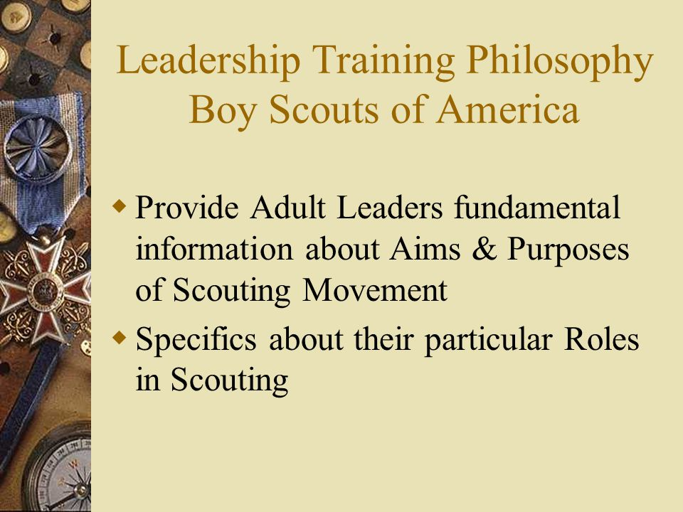 Leadership Training Philosophy Boy Scouts of America  Provide Adult Leaders fundamental information about Aims & Purposes of Scouting Movement  Specifics about their particular Roles in Scouting