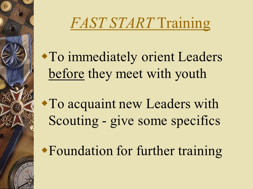 FAST START Training  To immediately orient Leaders before they meet with youth  To acquaint new Leaders with Scouting - give some specifics  Foundation for further training