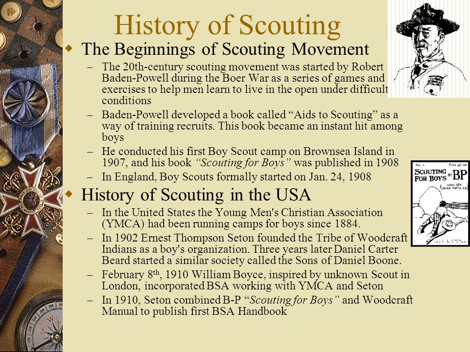 History of Scouting  The Beginnings of Scouting Movement – The 20th-century scouting movement was started by Robert Baden-Powell during the Boer War as a series of games and exercises to help men learn to live in the open under difficult conditions – Baden-Powell developed a book called Aids to Scouting as a way of training recruits.