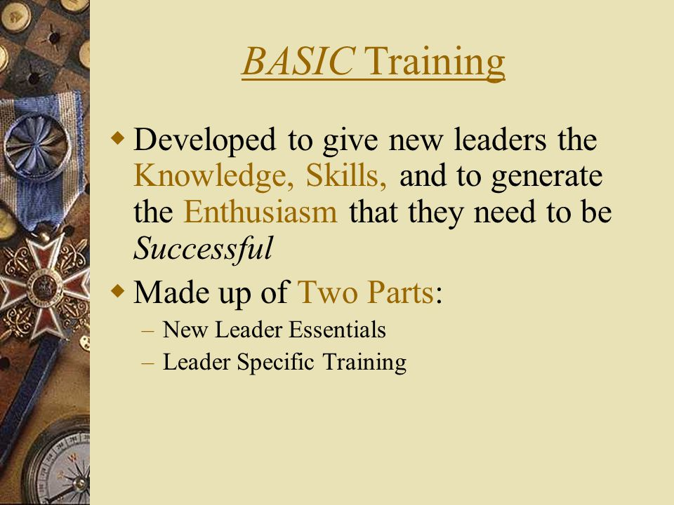 BASIC Training  Developed to give new leaders the Knowledge, Skills, and to generate the Enthusiasm that they need to be Successful  Made up of Two