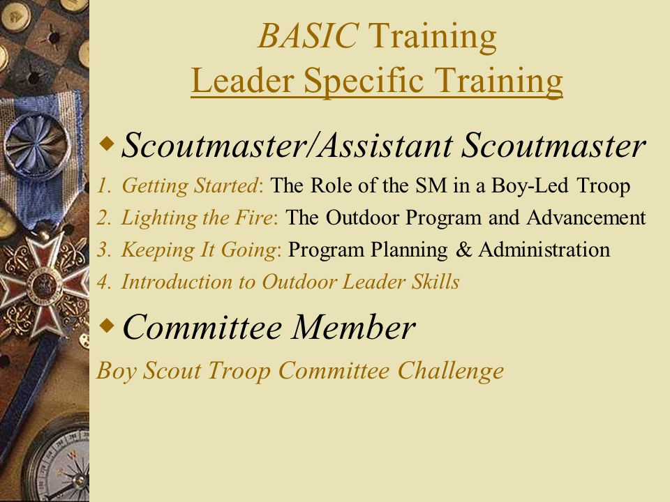 BASIC Training Leader Specific Training  Scoutmaster/Assistant Scoutmaster 1.Getting Started: The Role of the SM in a Boy-Led Troop 2.Lighting the Fire: The Outdoor Program and Advancement 3.Keeping It Going: Program Planning & Administration 4.Introduction to Outdoor Leader Skills  Committee Member Boy Scout Troop Committee Challenge