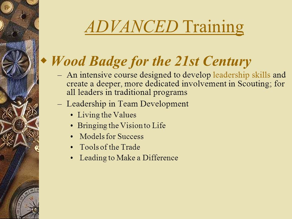 ADVANCED Training  Wood Badge for the 21st Century – An intensive course designed to develop leadership skills and create a deeper, more dedicated involvement in Scouting; for all leaders in traditional programs – Leadership in Team Development Living the Values Bringing the Vision to Life Models for Success Tools of the Trade Leading to Make a Difference