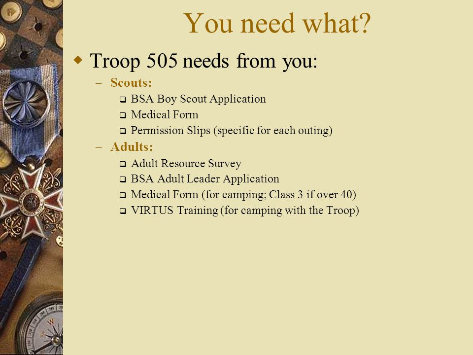You need what?  Troop 505 needs from you: – Scouts:  BSA Boy Scout Application  Medical Form  Permission Slips (specific for each outing) – Adults