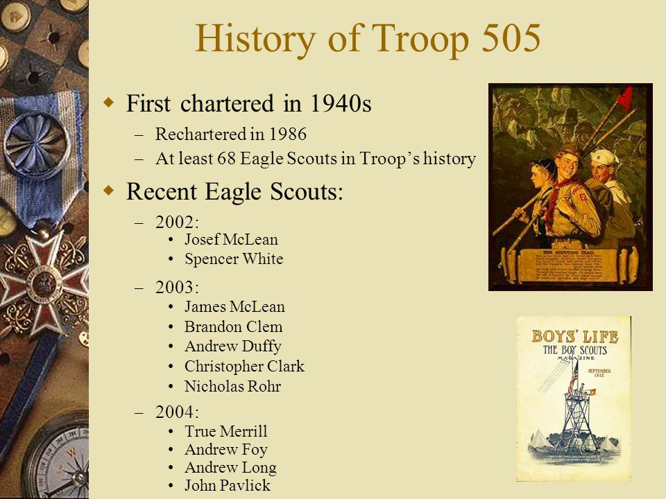 History of Troop 505  First chartered in 1940s – Rechartered in 1986 – At least 68 Eagle Scouts in Troop's history  Recent Eagle Scouts: – 2002: Josef McLean Spencer White – 2003: James McLean Brandon Clem Andrew Duffy Christopher Clark Nicholas Rohr – 2004: True Merrill Andrew Foy Andrew Long John Pavlick