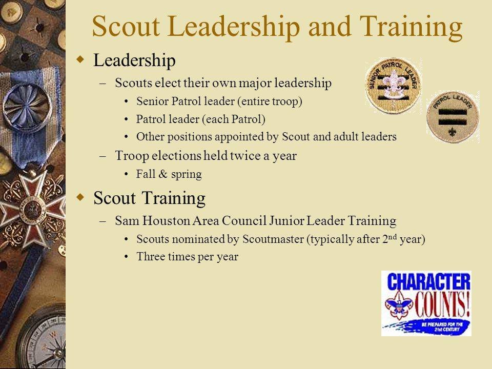 Scout Leadership and Training  Leadership – Scouts elect their own major leadership Senior Patrol leader (entire troop) Patrol leader (each Patrol) O
