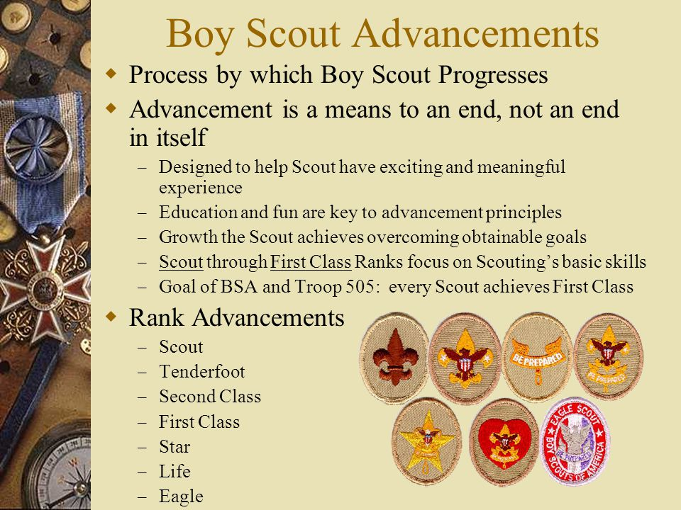 Boy Scout Advancements  Process by which Boy Scout Progresses  Advancement is a means to an end, not an end in itself – Designed to help Scout have exciting and meaningful experience – Education and fun are key to advancement principles – Growth the Scout achieves overcoming obtainable goals – Scout through First Class Ranks focus on Scouting's basic skills – Goal of BSA and Troop 505: every Scout achieves First Class  Rank Advancements – Scout – Tenderfoot – Second Class – First Class – Star – Life – Eagle