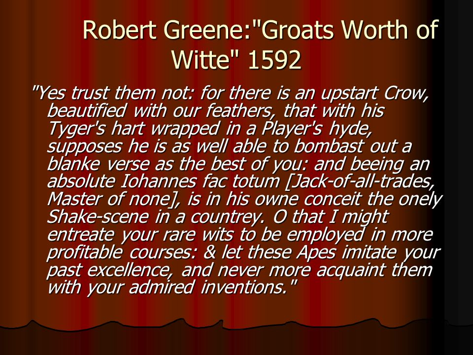 Robert Greene: Groats Worth of Witte 1592 Yes trust them not: for there is an upstart Crow, beautified with our feathers, that with his Tyger s hart wrapped in a Player s hyde, supposes he is as well able to bombast out a blanke verse as the best of you: and beeing an absolute Iohannes fac totum [Jack-of-all-trades, Master of none], is in his owne conceit the onely Shake-scene in a countrey.